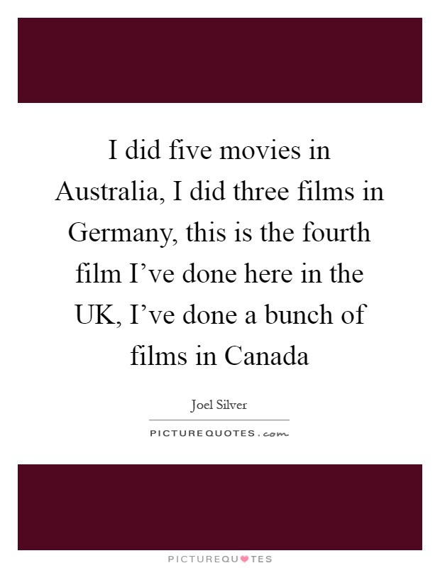 I did five movies in Australia, I did three films in Germany, this is the fourth film I've done here in the UK, I've done a bunch of films in Canada Picture Quote #1