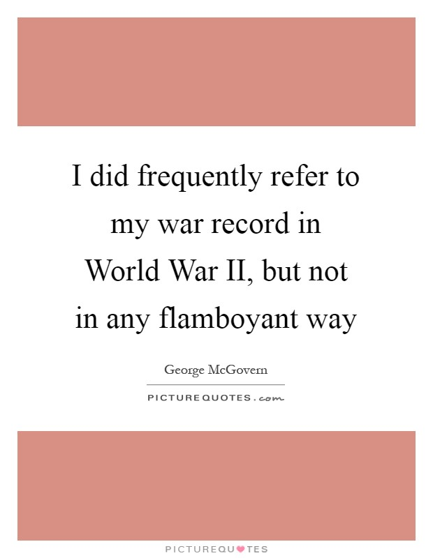 I did frequently refer to my war record in World War II, but not in any flamboyant way Picture Quote #1