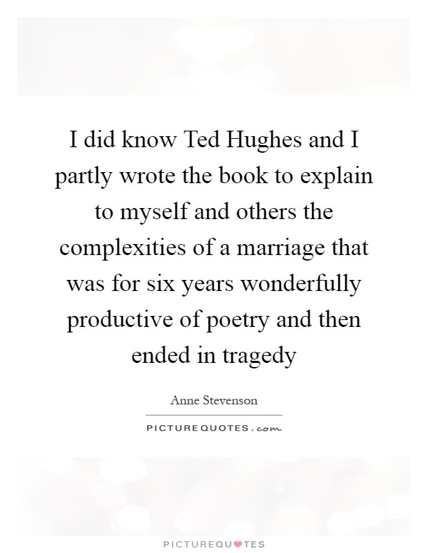 I did know Ted Hughes and I partly wrote the book to explain to myself and others the complexities of a marriage that was for six years wonderfully productive of poetry and then ended in tragedy Picture Quote #1