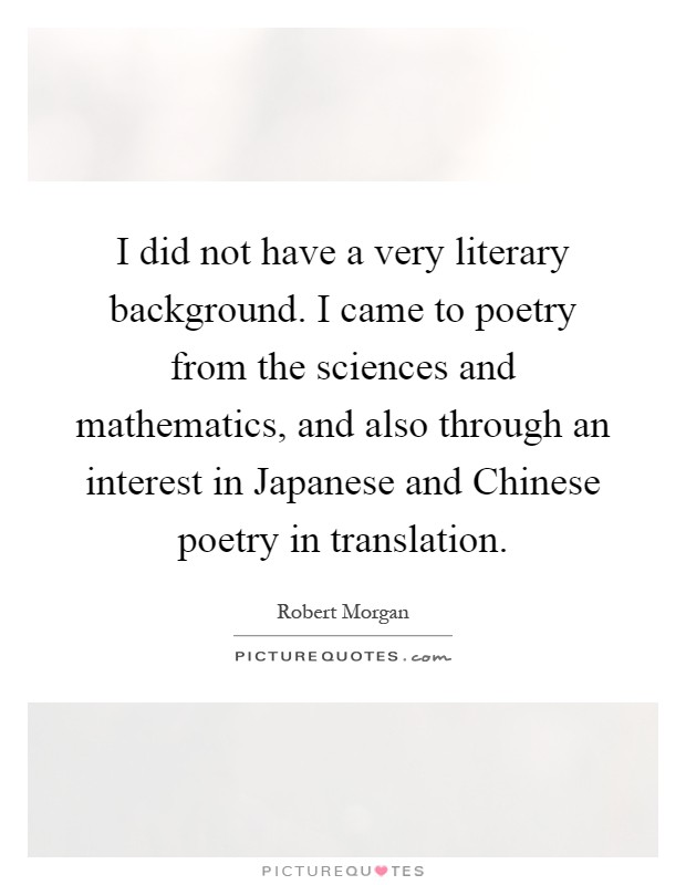 I did not have a very literary background. I came to poetry from the sciences and mathematics, and also through an interest in Japanese and Chinese poetry in translation Picture Quote #1