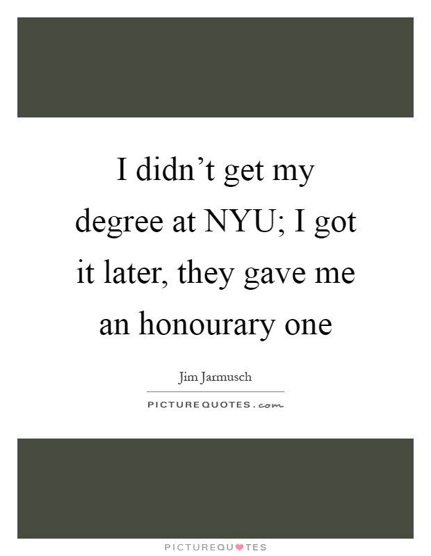I didn't get my degree at NYU; I got it later, they gave me an honourary one Picture Quote #1