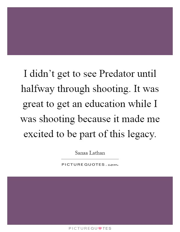 I didn't get to see Predator until halfway through shooting. It was great to get an education while I was shooting because it made me excited to be part of this legacy Picture Quote #1