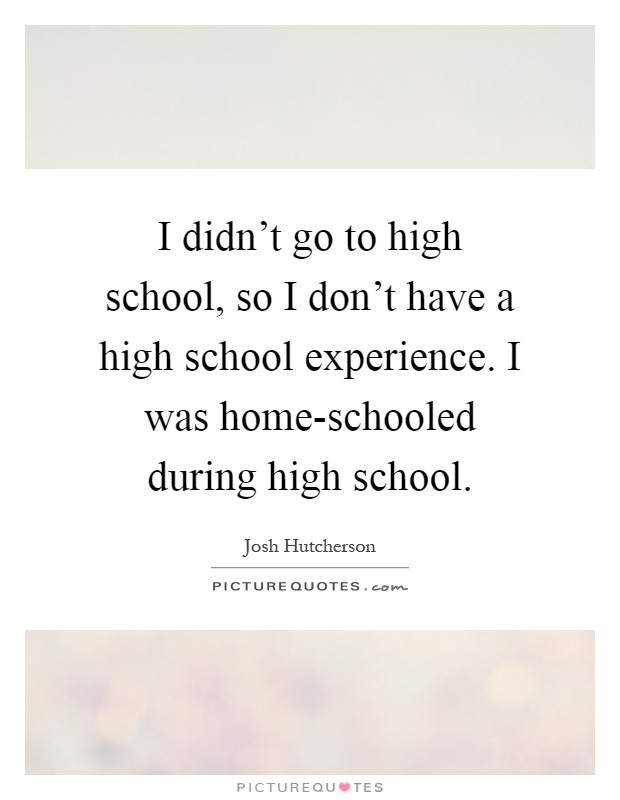 I didn't go to high school, so I don't have a high school experience. I was home-schooled during high school Picture Quote #1