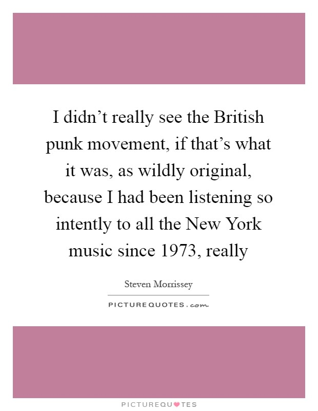 I didn't really see the British punk movement, if that's what it was, as wildly original, because I had been listening so intently to all the New York music since 1973, really Picture Quote #1