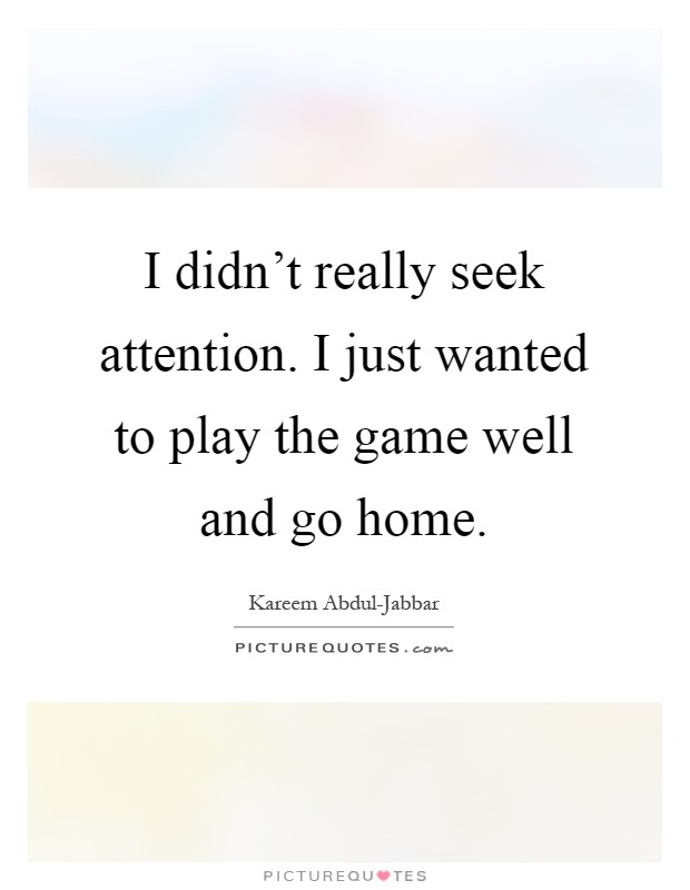 I didn't really seek attention. I just wanted to play the game well and go home Picture Quote #1