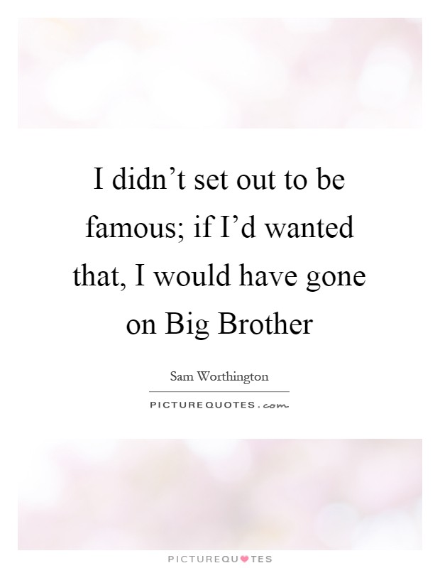 I didn't set out to be famous; if I'd wanted that, I would have gone on Big Brother Picture Quote #1