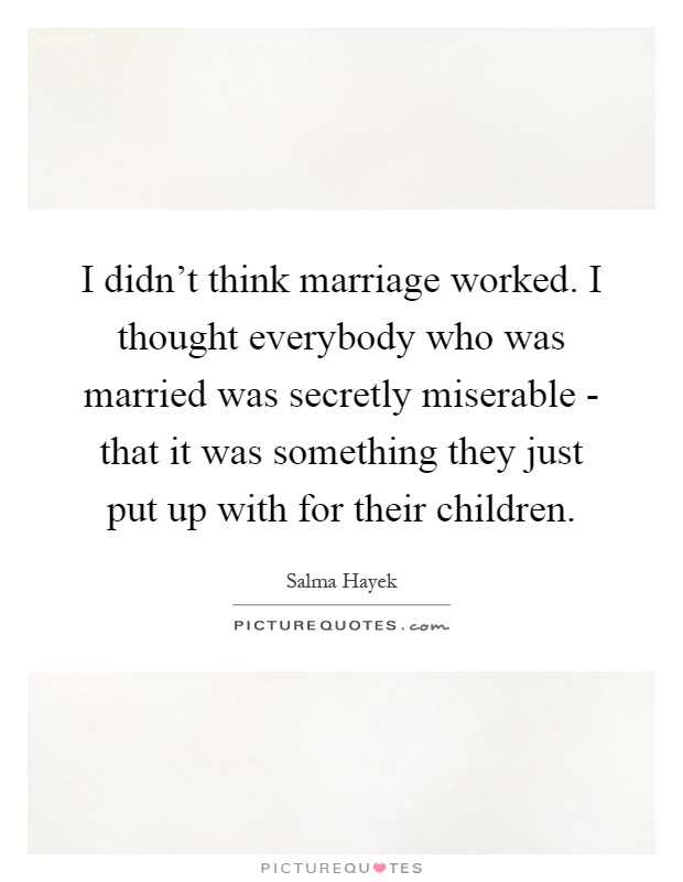 I didn't think marriage worked. I thought everybody who was married was secretly miserable - that it was something they just put up with for their children Picture Quote #1