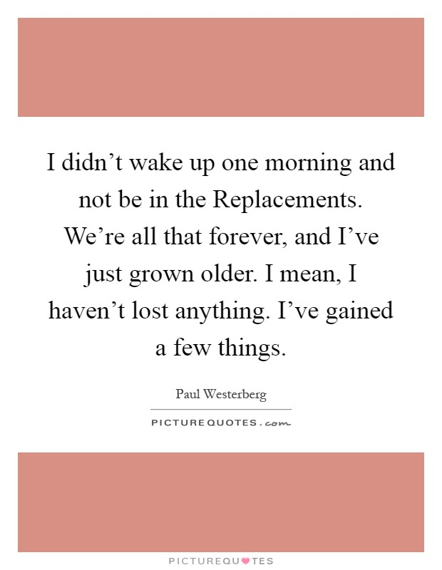 I didn't wake up one morning and not be in the Replacements. We're all that forever, and I've just grown older. I mean, I haven't lost anything. I've gained a few things Picture Quote #1