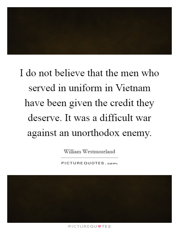 I do not believe that the men who served in uniform in Vietnam have been given the credit they deserve. It was a difficult war against an unorthodox enemy Picture Quote #1