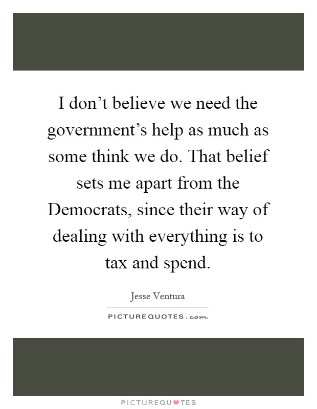 I don't believe we need the government's help as much as some think we do. That belief sets me apart from the Democrats, since their way of dealing with everything is to tax and spend Picture Quote #1