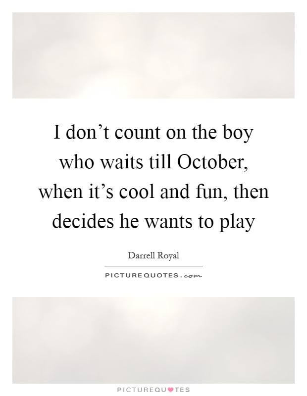 I don't count on the boy who waits till October, when it's cool and fun, then decides he wants to play Picture Quote #1