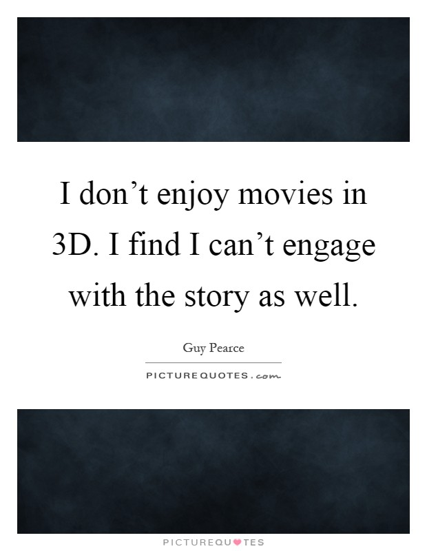I don't enjoy movies in 3D. I find I can't engage with the story as well Picture Quote #1