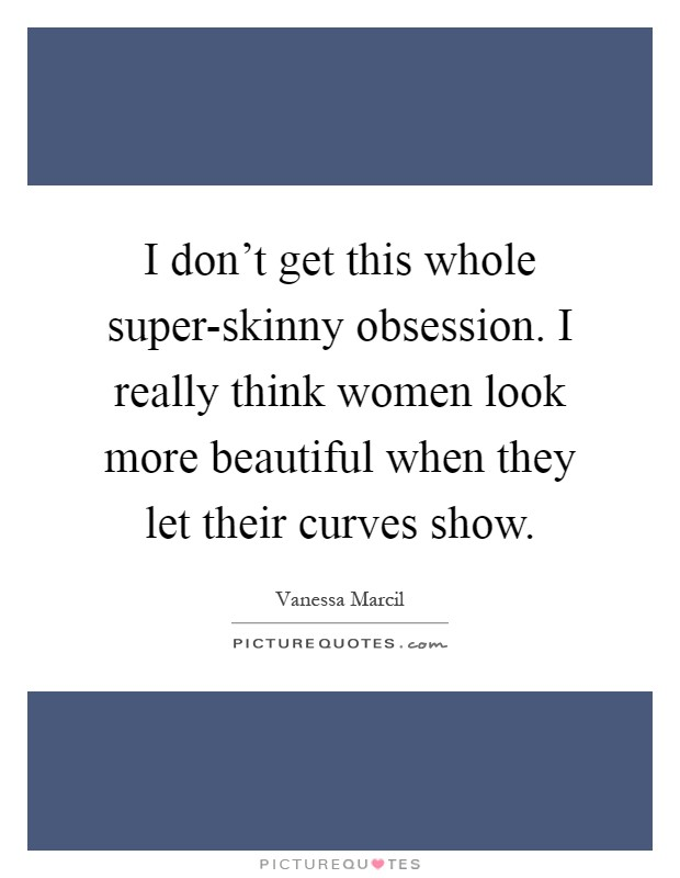 I don't get this whole super-skinny obsession. I really think women look more beautiful when they let their curves show Picture Quote #1