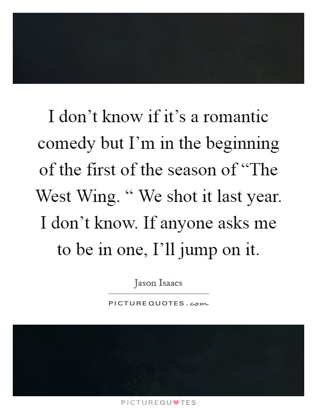 """I don't know if it's a romantic comedy but I'm in the beginning of the first of the season of """"The West Wing. """" We shot it last year. I don't know. If anyone asks me to be in one, I'll jump on it Picture Quote #1"""