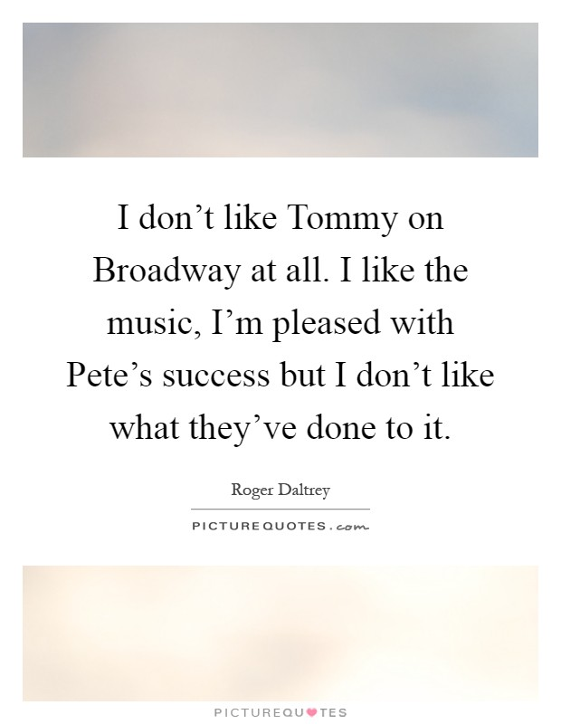 I don't like Tommy on Broadway at all. I like the music, I'm pleased with Pete's success but I don't like what they've done to it Picture Quote #1
