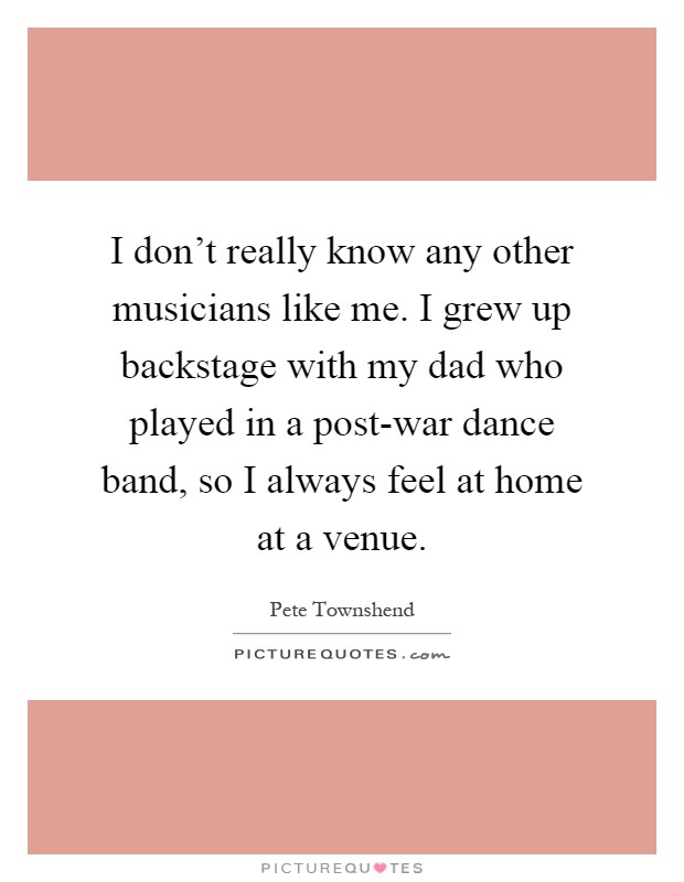 I don't really know any other musicians like me. I grew up backstage with my dad who played in a post-war dance band, so I always feel at home at a venue Picture Quote #1