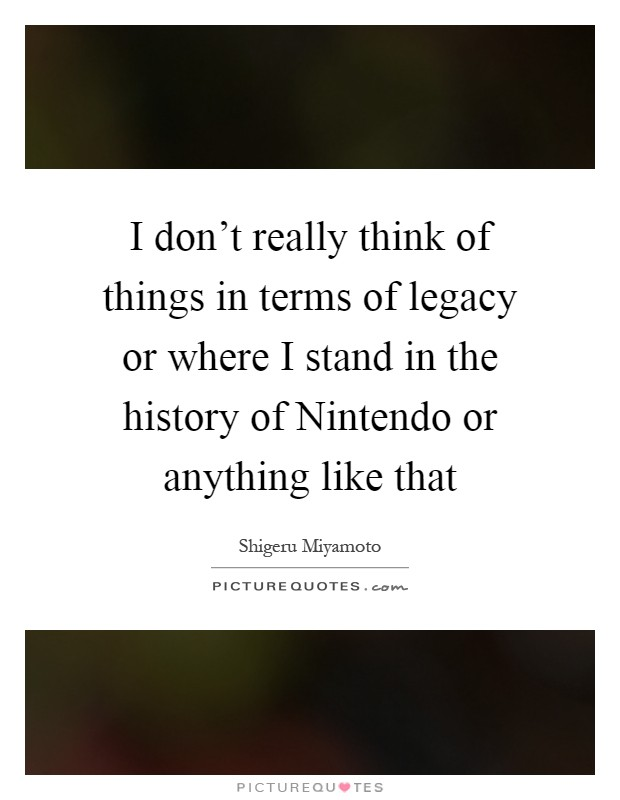 I don't really think of things in terms of legacy or where I stand in the history of Nintendo or anything like that Picture Quote #1