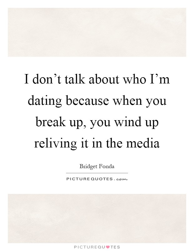 I don't talk about who I'm dating because when you break up, you wind up reliving it in the media Picture Quote #1