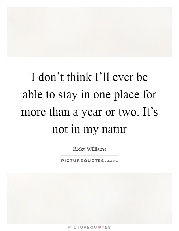 I don't think I'll ever be able to stay in one place for more than a year or two. It's not in my natur Picture Quote #1