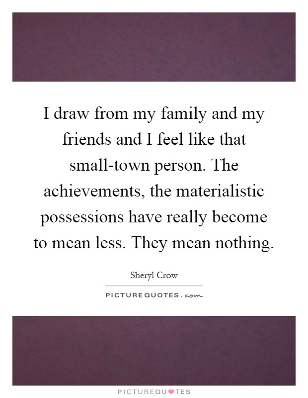I draw from my family and my friends and I feel like that small-town person. The achievements, the materialistic possessions have really become to mean less. They mean nothing Picture Quote #1