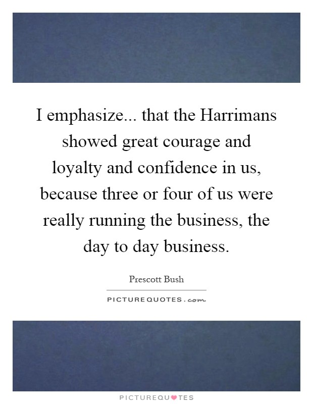 I emphasize... that the Harrimans showed great courage and loyalty and confidence in us, because three or four of us were really running the business, the day to day business Picture Quote #1