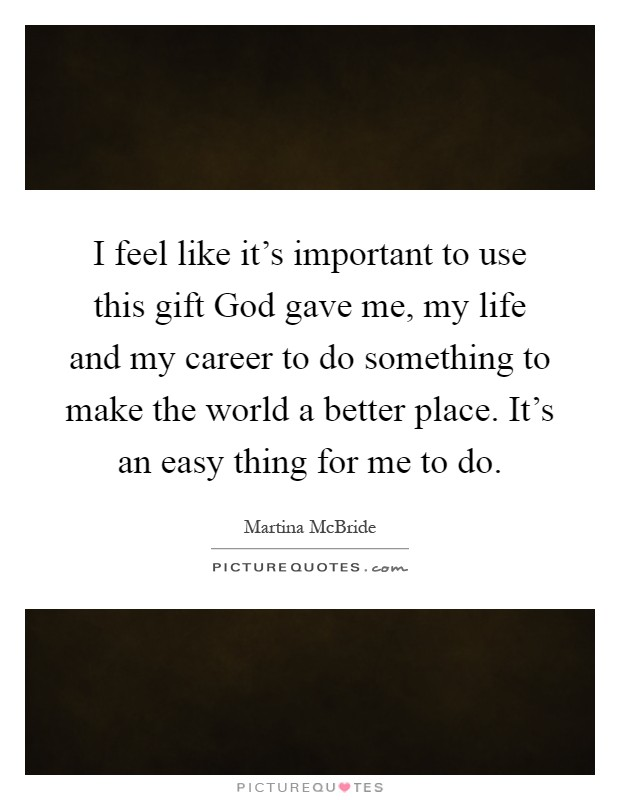 I feel like it's important to use this gift God gave me, my life and my career to do something to make the world a better place. It's an easy thing for me to do Picture Quote #1