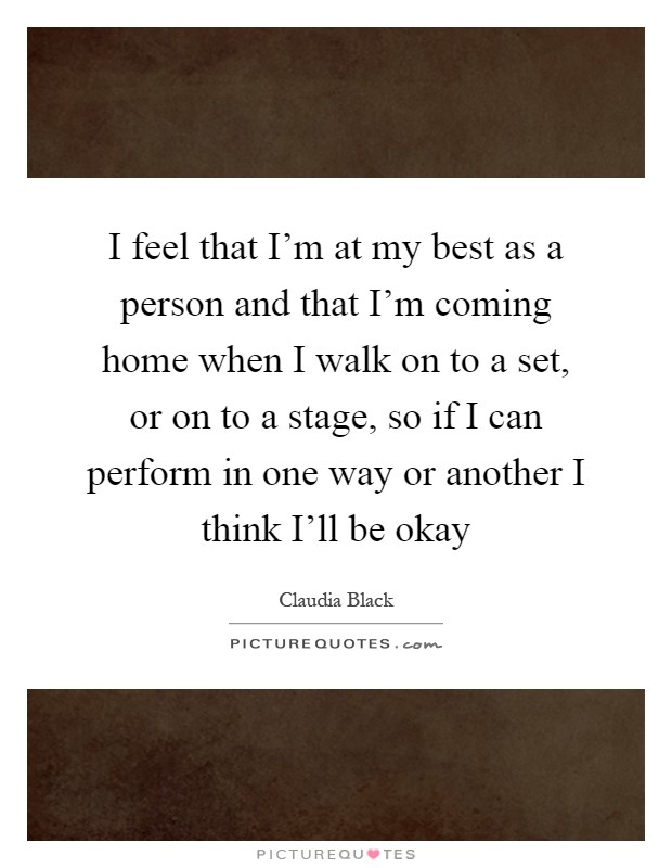 I feel that I'm at my best as a person and that I'm coming home when I walk on to a set, or on to a stage, so if I can perform in one way or another I think I'll be okay Picture Quote #1