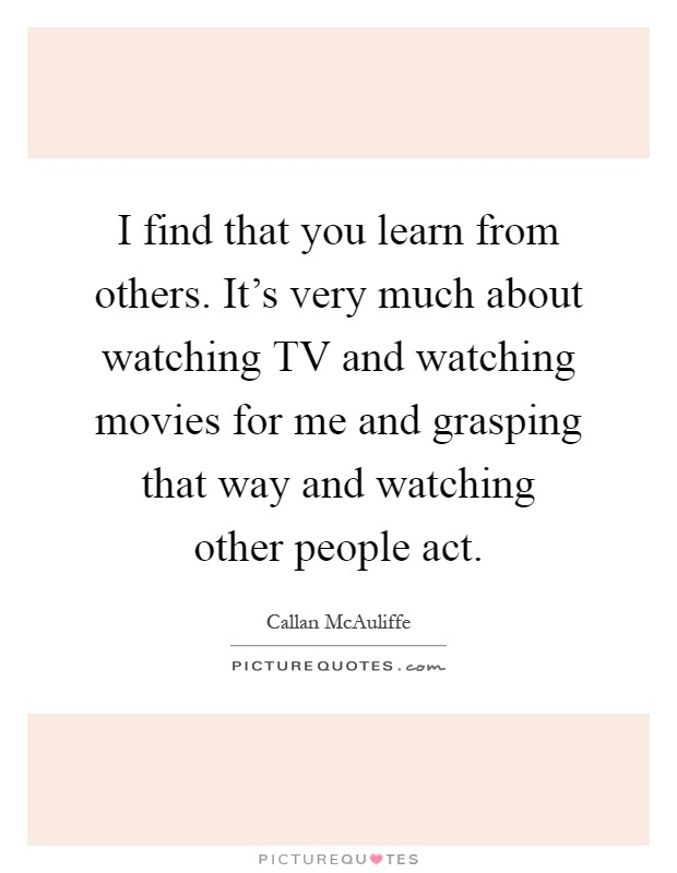 I find that you learn from others. It's very much about watching TV and watching movies for me and grasping that way and watching other people act Picture Quote #1