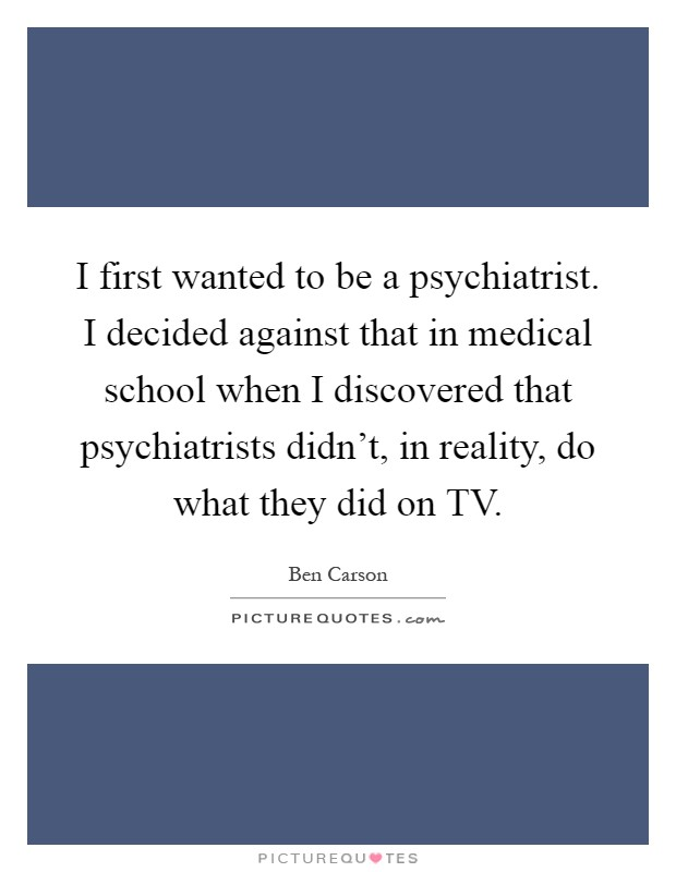 I first wanted to be a psychiatrist. I decided against that in medical school when I discovered that psychiatrists didn't, in reality, do what they did on TV Picture Quote #1