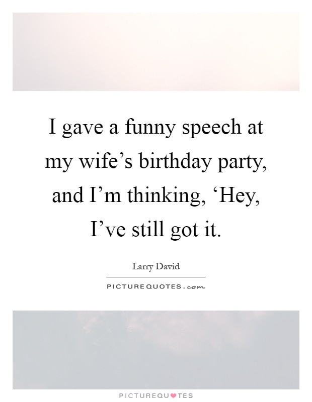 birthday party quotes sayings birthday party picture quotes i gave a funny speech at my wife s birthday party and i m thinking