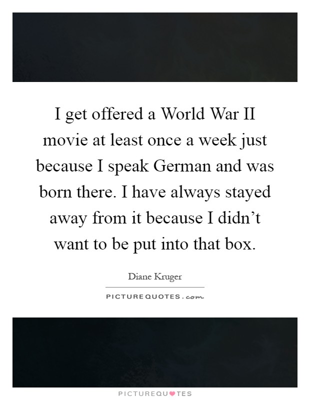 I get offered a World War II movie at least once a week just because I speak German and was born there. I have always stayed away from it because I didn't want to be put into that box Picture Quote #1
