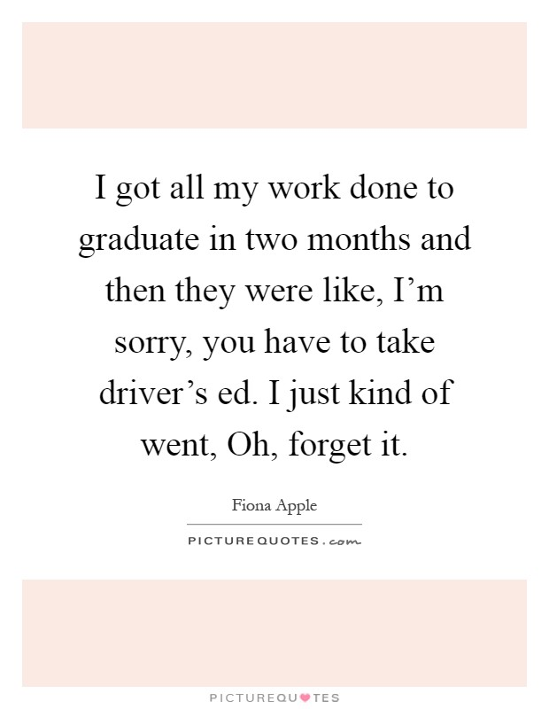 I got all my work done to graduate in two months and then they were like, I'm sorry, you have to take driver's ed. I just kind of went, Oh, forget it Picture Quote #1