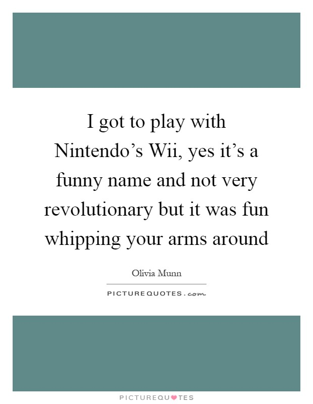 I got to play with Nintendo's Wii, yes it's a funny name and not very revolutionary but it was fun whipping your arms around Picture Quote #1