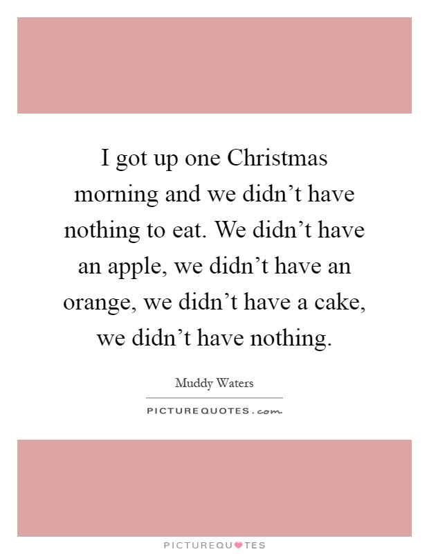I got up one Christmas morning and we didn't have nothing to eat. We didn't have an apple, we didn't have an orange, we didn't have a cake, we didn't have nothing Picture Quote #1