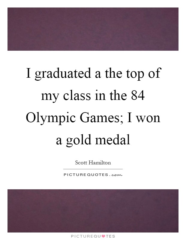 I graduated a the top of my class in the  84 Olympic Games; I won a gold medal Picture Quote #1