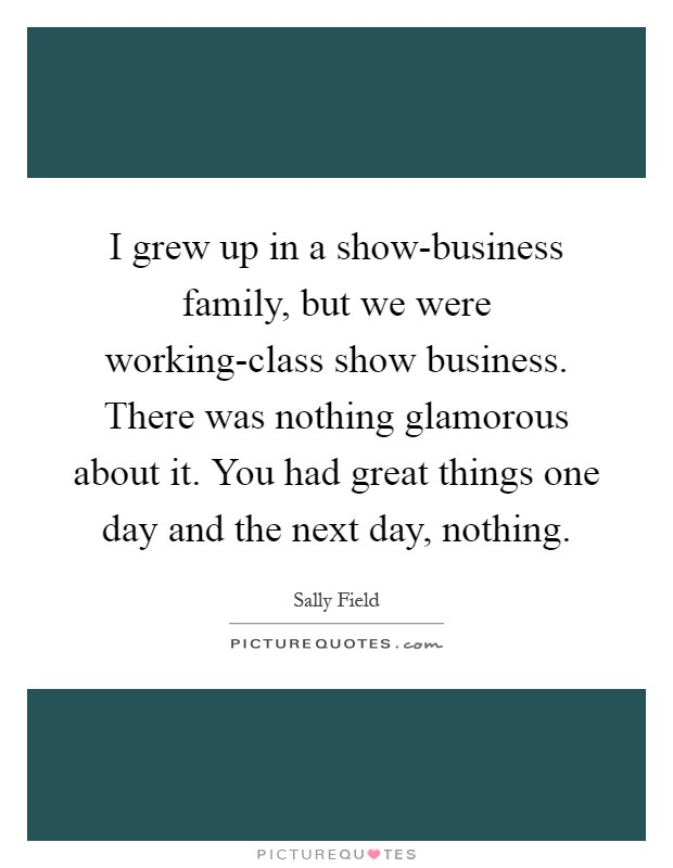 I grew up in a show-business family, but we were working-class show business. There was nothing glamorous about it. You had great things one day and the next day, nothing Picture Quote #1