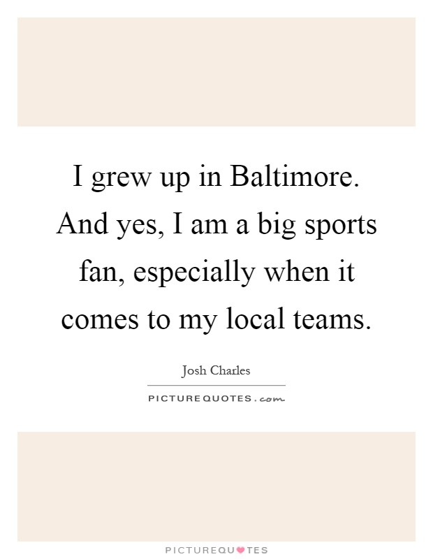 I grew up in Baltimore. And yes, I am a big sports fan, especially when it comes to my local teams Picture Quote #1