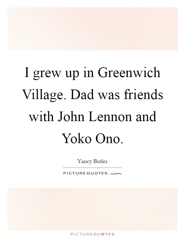 I grew up in Greenwich Village. Dad was friends with John Lennon and Yoko Ono Picture Quote #1