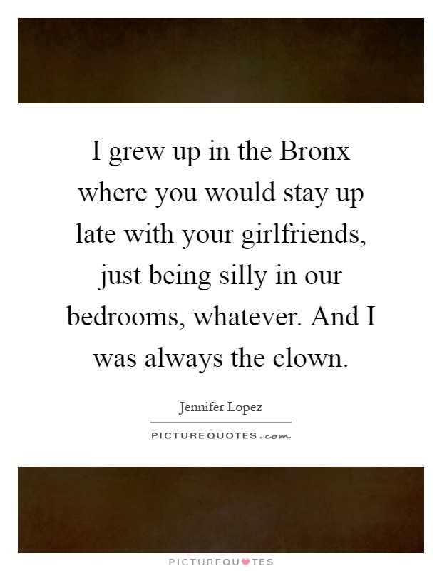 I grew up in the Bronx where you would stay up late with your girlfriends, just being silly in our bedrooms, whatever. And I was always the clown Picture Quote #1