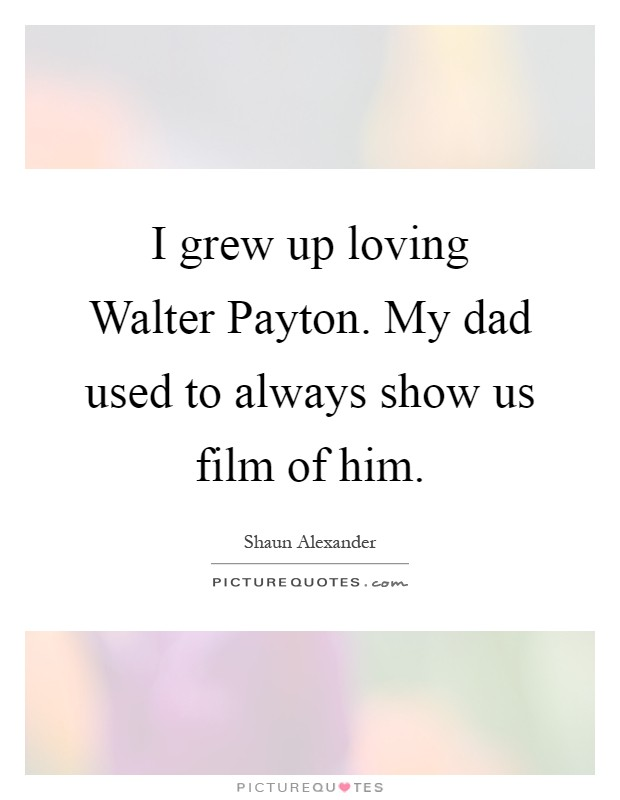 I grew up loving Walter Payton. My dad used to always show us film of him Picture Quote #1