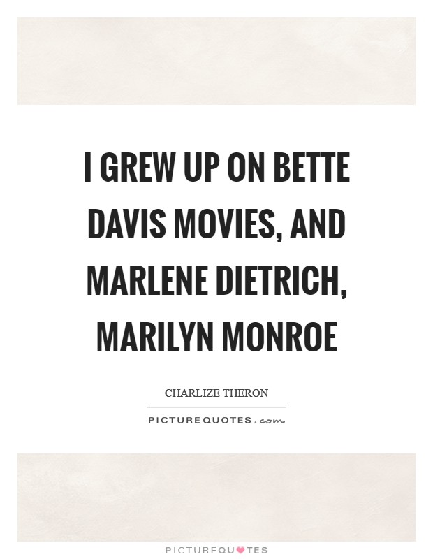 I grew up on Bette Davis movies, and Marlene Dietrich, Marilyn Monroe Picture Quote #1