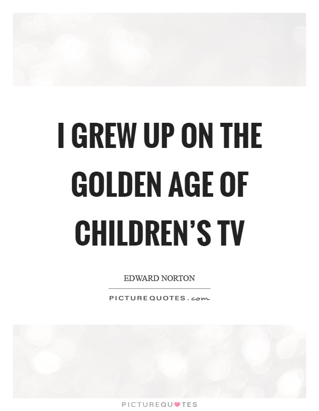 I grew up on the golden age of children's TV Picture Quote #1