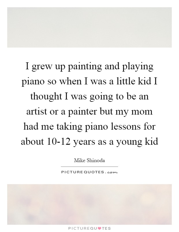 I grew up painting and playing piano so when I was a little kid I thought I was going to be an artist or a painter but my mom had me taking piano lessons for about 10-12 years as a young kid Picture Quote #1