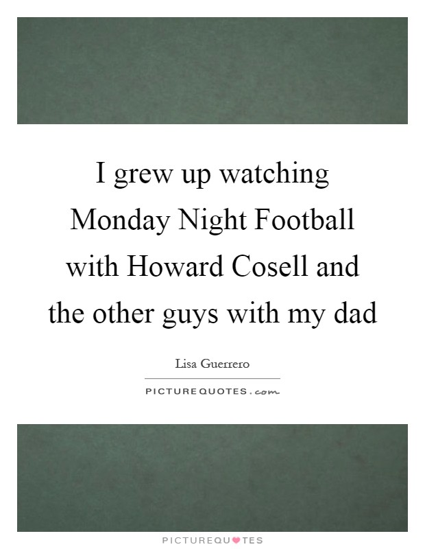 I grew up watching Monday Night Football with Howard Cosell and the other guys with my dad Picture Quote #1