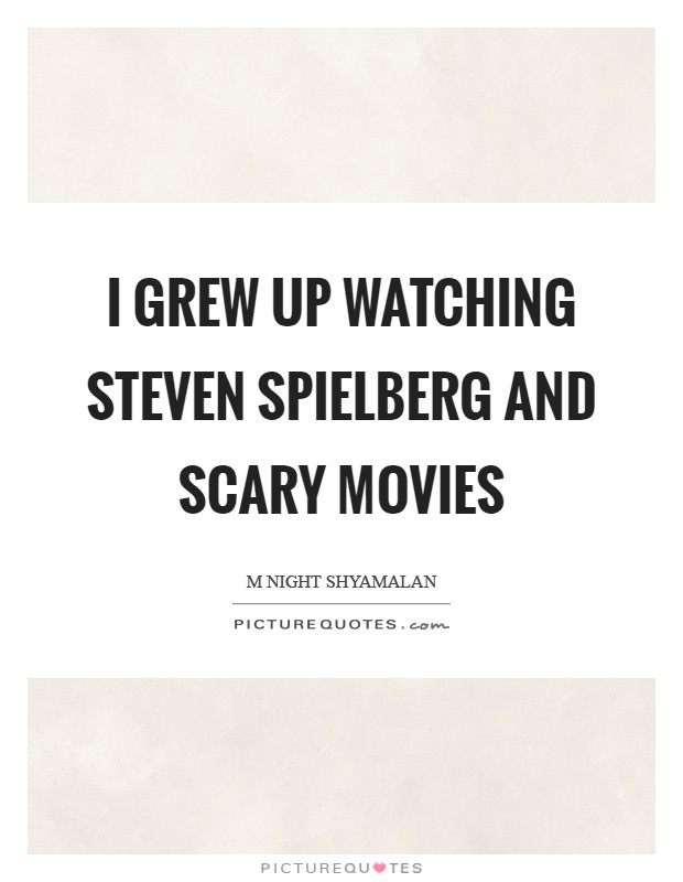 I grew up watching Steven Spielberg and scary movies Picture Quote #1