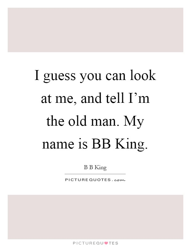 I guess you can look at me, and tell I'm the old man. My name is BB King Picture Quote #1