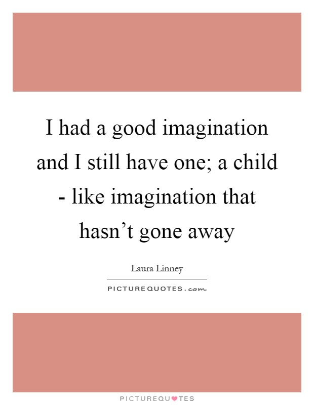 I had a good imagination and I still have one; a child - like imagination that hasn't gone away Picture Quote #1
