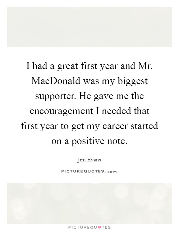 I had a great first year and Mr. MacDonald was my biggest supporter. He gave me the encouragement I needed that first year to get my career started on a positive note Picture Quote #1
