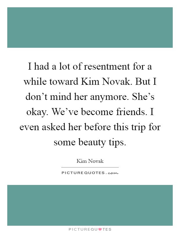 I had a lot of resentment for a while toward Kim Novak. But I don't mind her anymore. She's okay. We've become friends. I even asked her before this trip for some beauty tips Picture Quote #1