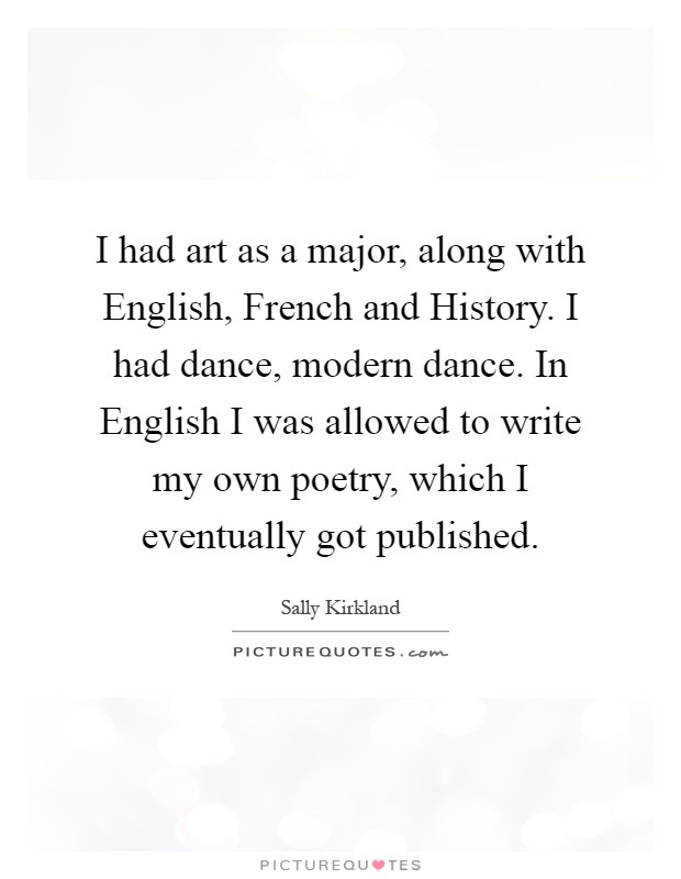 I had art as a major, along with English, French and History. I had dance, modern dance. In English I was allowed to write my own poetry, which I eventually got published Picture Quote #1